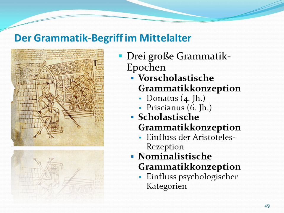 Der Grammatik-Begriff im Mittelalter Drei große Grammatik- Epochen Vorscholastische Grammatikkonzeption Donatus (4. Jh.) Priscianus (6. Jh.) Scholasti