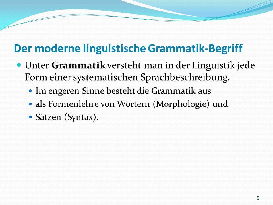 Der moderne linguistische Grammatik-Begriff Unter Grammatik versteht man in der Linguistik jede Form einer systematischen Sprachbeschreibung. Im enger