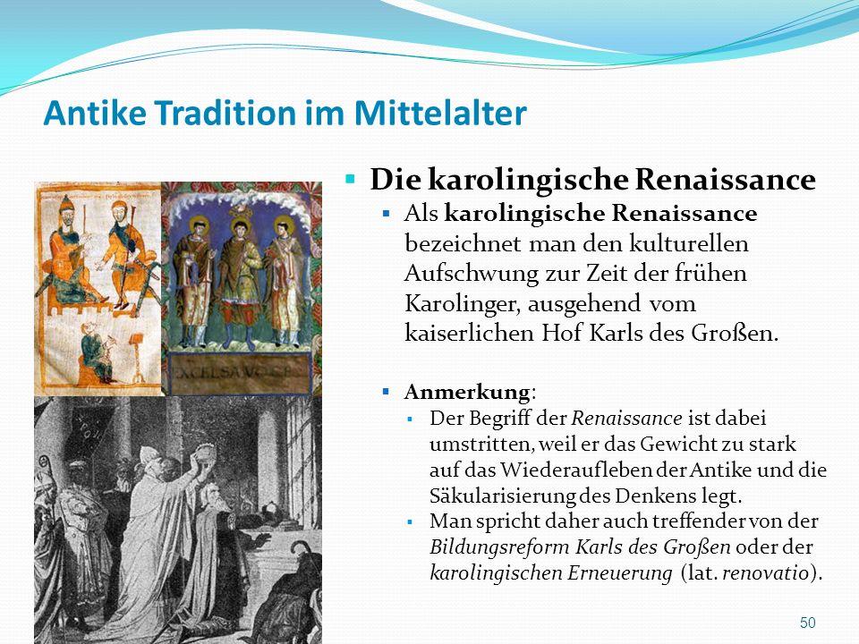Antike Tradition im Mittelalter Die karolingische Renaissance Als karolingische Renaissance bezeichnet man den kulturellen Aufschwung zur Zeit der frühen Karolinger, ausgehend vom kaiserlichen Hof Karls des Großen.