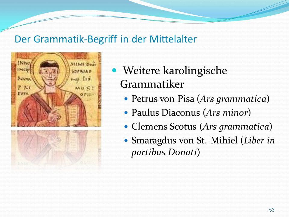 Der Grammatik-Begriff in der Mittelalter Weitere karolingische Grammatiker Petrus von Pisa (Ars grammatica) Paulus Diaconus (Ars minor) Clemens Scotus