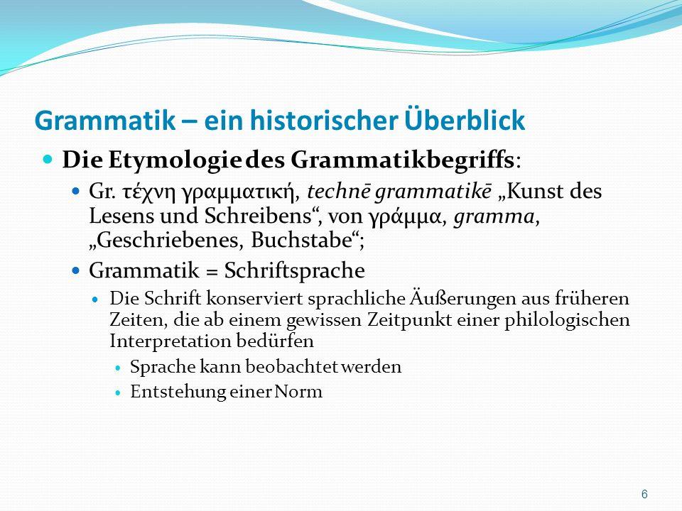 Grammatik – ein historischer Überblick Die Etymologie des Grammatikbegriffs: Gr. τέχνη γραμματική, technē grammatikē Kunst des Lesens und Schreibens,