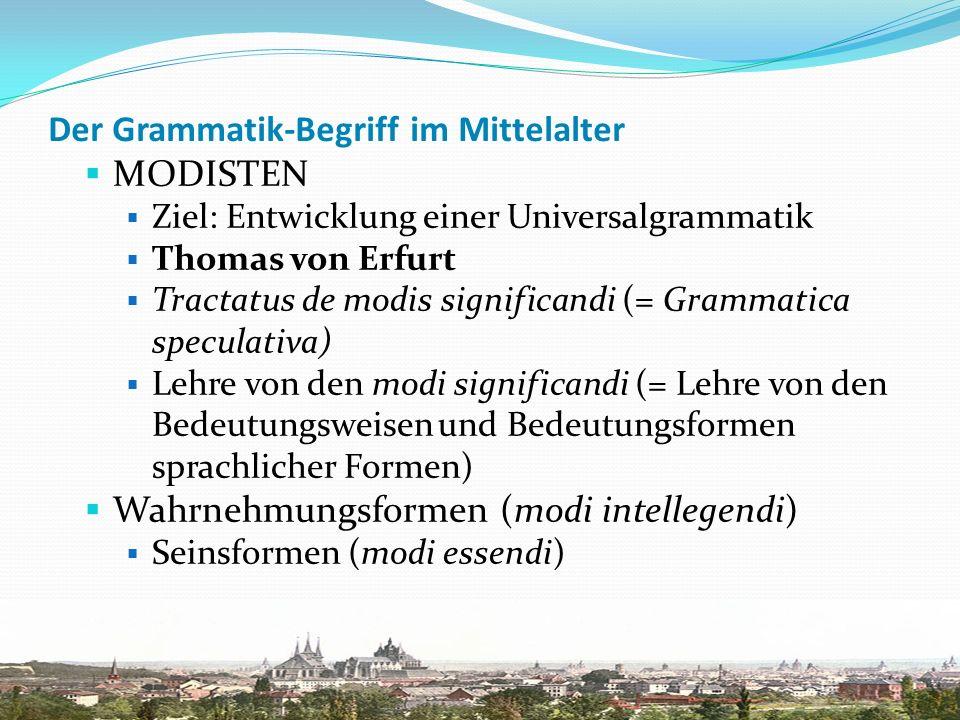 Der Grammatik-Begriff im Mittelalter MODISTEN Ziel: Entwicklung einer Universalgrammatik Thomas von Erfurt Tractatus de modis significandi (= Grammati