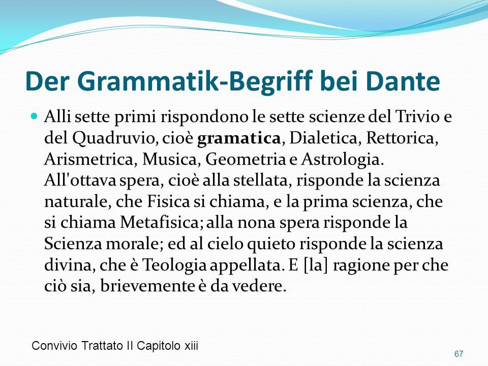 Der Grammatik-Begriff bei Dante Alli sette primi rispondono le sette scienze del Trivio e del Quadruvio, cioè gramatica, Dialetica, Rettorica, Arismetrica, Musica, Geometria e Astrologia.