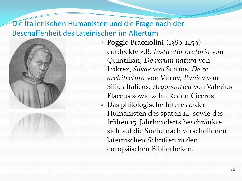 Die italienischen Humanisten und die Frage nach der Beschaffenheit des Lateinischen im Altertum Poggio Bracciolini (1380-1459) entdeckte z.B. Institut