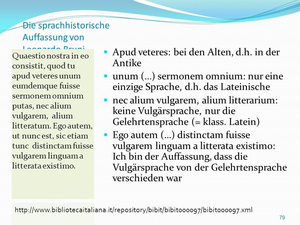 Die sprachhistorische Auffassung von Leonardo Bruni Apud veteres: bei den Alten, d.h. in der Antike unum (…) sermonem omnium: nur eine einzige Sprache