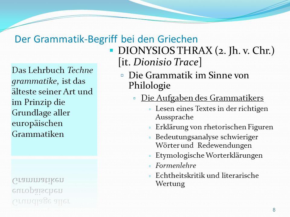 Der Grammatik-Begriff bei den Griechen Die kulturelle Einordnung der Grammatik von Dionysios Thrax Thrax war Schüler von Aristarchos von Samothrake (dessen Schriften nicht erhalten sind) Aristarchos war Direktor der Bibliothek von Alexandria Aristarchs Hauptbeschäftigung galt der Grammatik und insbesondere der Literatur- und Textkritik.