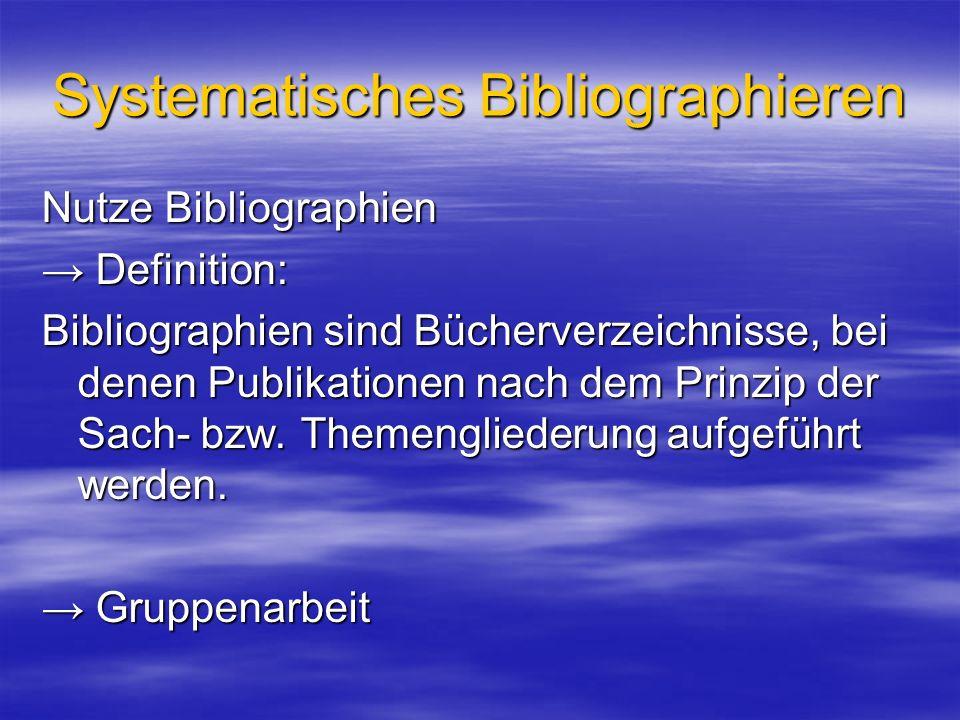 Systematisches Bibliographieren Nutze Bibliographien Definition: Definition: Bibliographien sind Bücherverzeichnisse, bei denen Publikationen nach dem