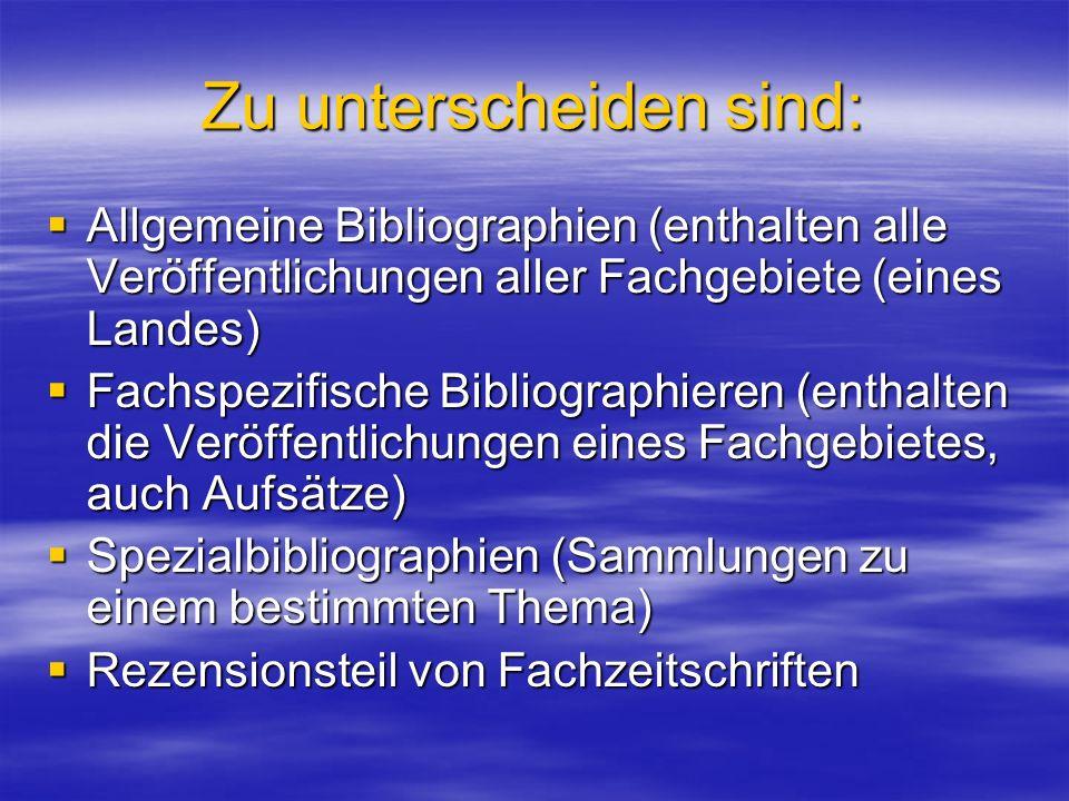 Zu unterscheiden sind: Allgemeine Bibliographien (enthalten alle Veröffentlichungen aller Fachgebiete (eines Landes) Allgemeine Bibliographien (enthal