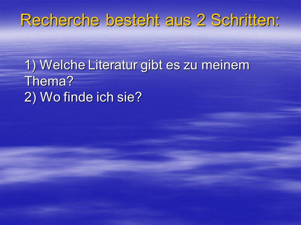 Recherche besteht aus 2 Schritten: 1) Welche Literatur gibt es zu meinem Thema? 2) Wo finde ich sie? 1) Welche Literatur gibt es zu meinem Thema? 2) W