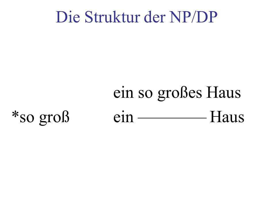 Die Struktur der NP/DP ein so großes Haus *so groß ein –––––––– Haus