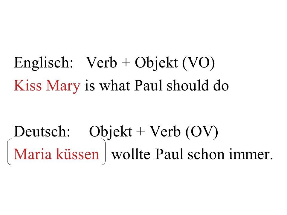 Englisch: Verb + Objekt (VO) Kiss Mary is what Paul should do Deutsch:Objekt + Verb (OV) Maria küssen wollte Paul schon immer.