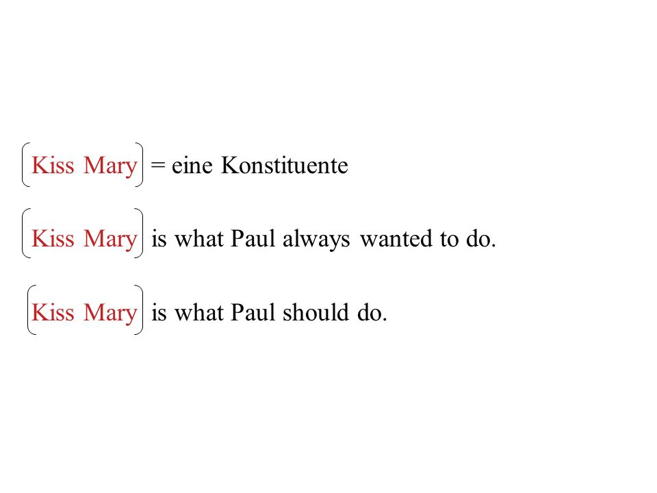 Kiss Mary = eine Konstituente Kiss Mary is what Paul always wanted to do. Kiss Mary is what Paul should do.