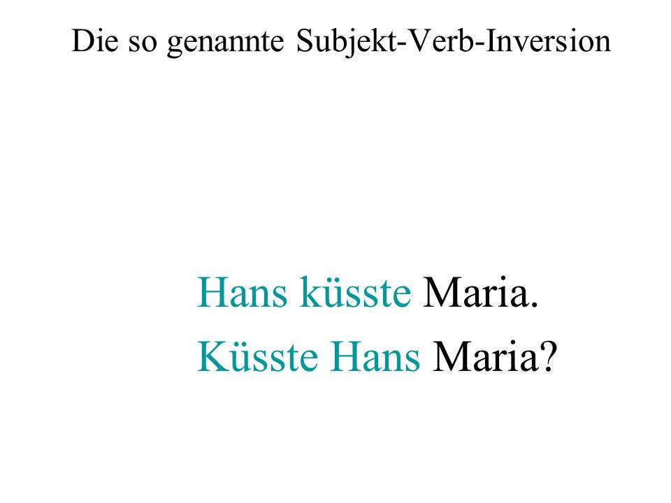 Die so genannte Subjekt-Verb-Inversion Hans küsste Maria. Küsste Hans Maria?