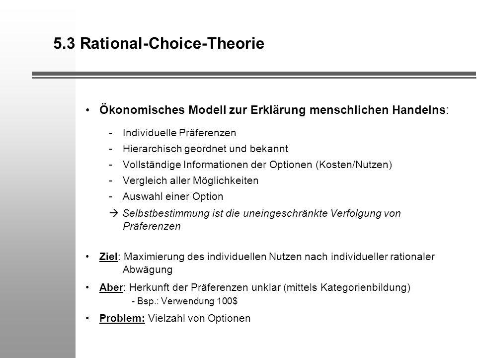 5.3 Rational-Choice-Theorie Ökonomisches Modell zur Erklärung menschlichen Handelns: -Individuelle Präferenzen -Hierarchisch geordnet und bekannt -Vol