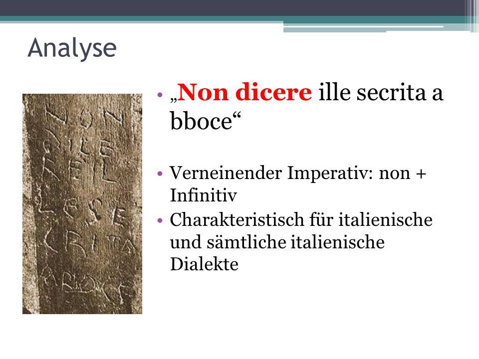 Analyse Non dicere ille secrita a bboce Verneinender Imperativ: non + Infinitiv Charakteristisch für italienische und sämtliche italienische Dialekte