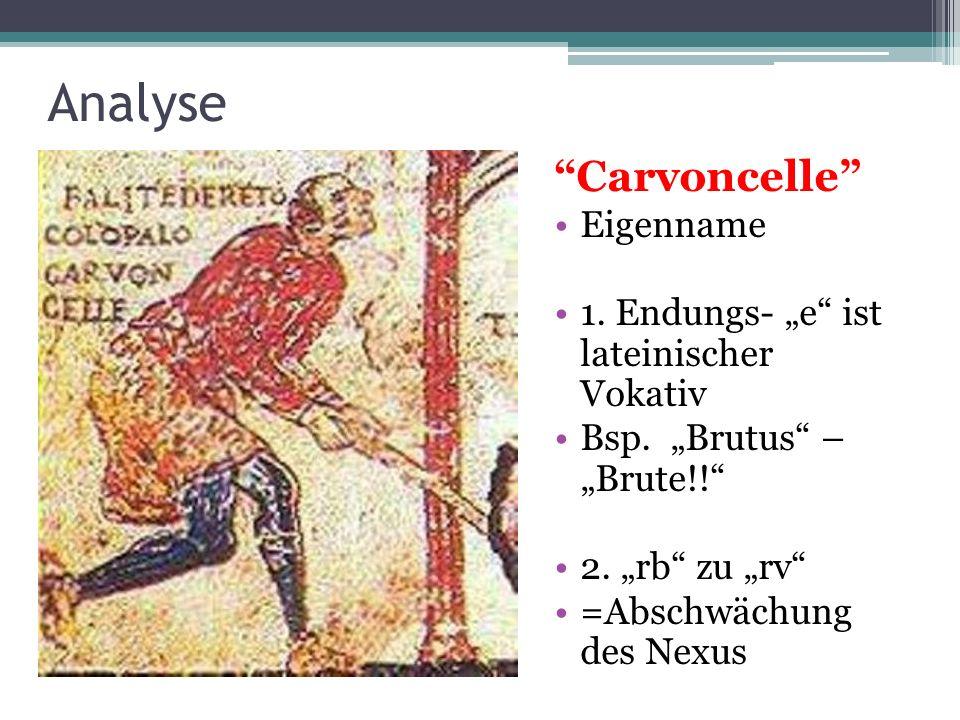 Analyse Carvoncelle Eigenname 1. Endungs- e ist lateinischer Vokativ Bsp. Brutus – Brute!! 2. rb zu rv =Abschwächung des Nexus
