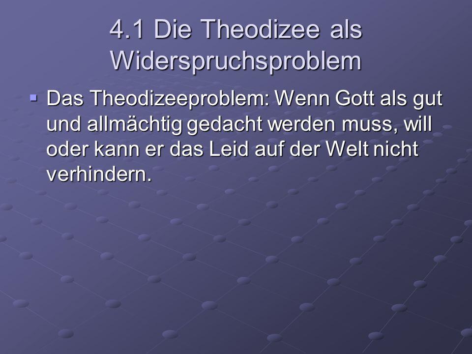 4.1 Die Theodizee als Widerspruchsproblem Das Theodizeeproblem: Wenn Gott als gut und allmächtig gedacht werden muss, will oder kann er das Leid auf d