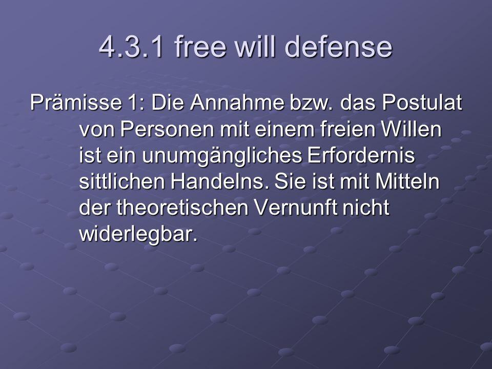4.3.1 free will defense Prämisse 1: Die Annahme bzw. das Postulat von Personen mit einem freien Willen ist ein unumgängliches Erfordernis sittlichen H