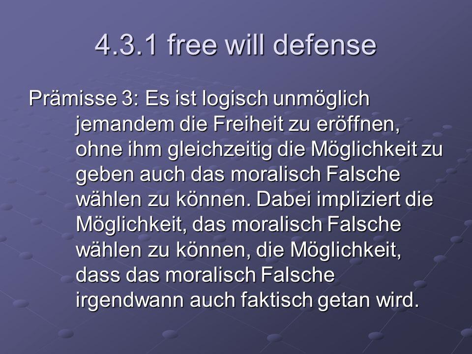4.3.1 free will defense Prämisse 3: Es ist logisch unmöglich jemandem die Freiheit zu eröffnen, ohne ihm gleichzeitig die Möglichkeit zu geben auch da