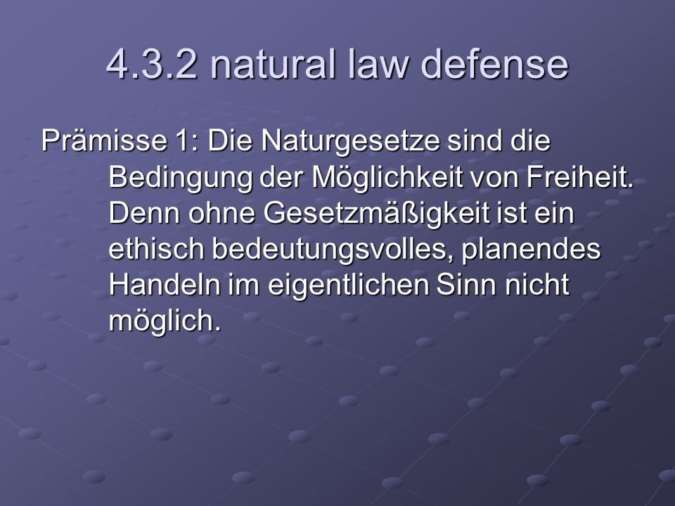 4.3.2 natural law defense Prämisse 1: Die Naturgesetze sind die Bedingung der Möglichkeit von Freiheit. Denn ohne Gesetzmäßigkeit ist ein ethisch bede
