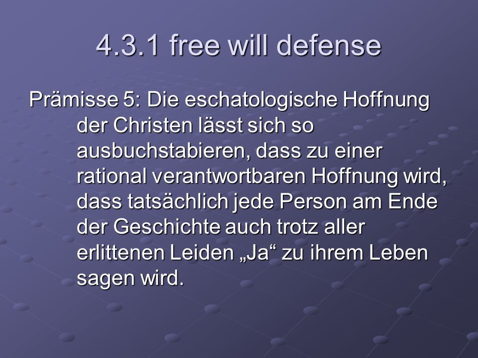 4.3.1 free will defense Prämisse 5: Die eschatologische Hoffnung der Christen lässt sich so ausbuchstabieren, dass zu einer rational verantwortbaren H