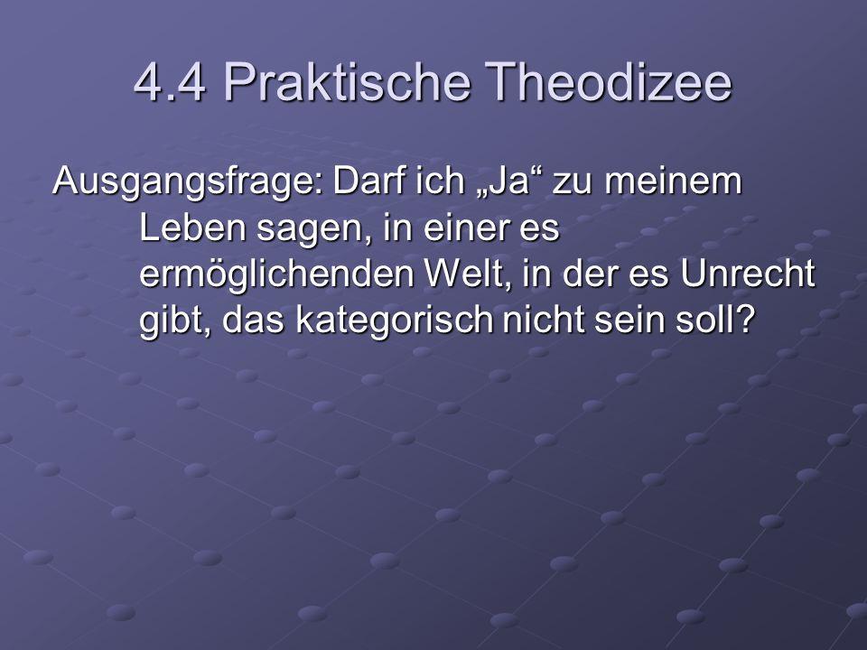 4.4 Praktische Theodizee Ausgangsfrage: Darf ich Ja zu meinem Leben sagen, in einer es ermöglichenden Welt, in der es Unrecht gibt, das kategorisch ni