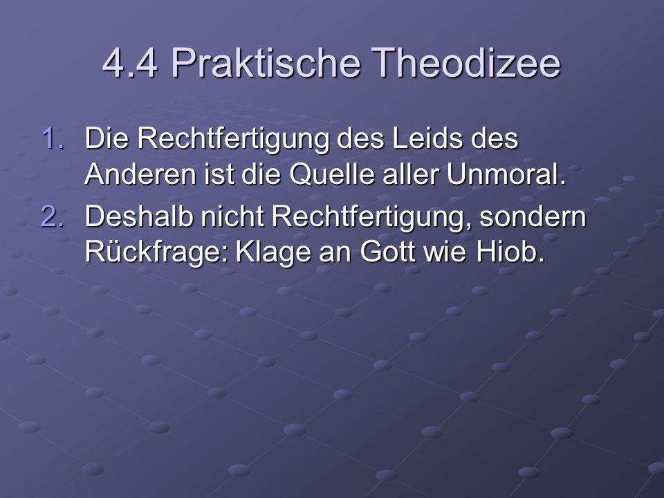 4.4 Praktische Theodizee 1.Die Rechtfertigung des Leids des Anderen ist die Quelle aller Unmoral. 2.Deshalb nicht Rechtfertigung, sondern Rückfrage: K