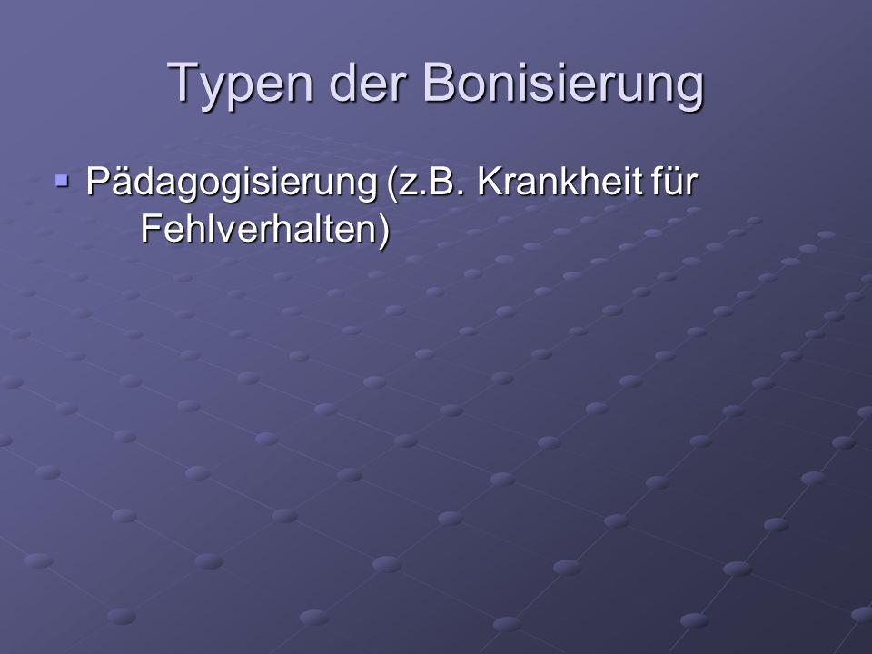 Typen der Bonisierung Pädagogisierung (z.B. Krankheit für Fehlverhalten) Pädagogisierung (z.B. Krankheit für Fehlverhalten)