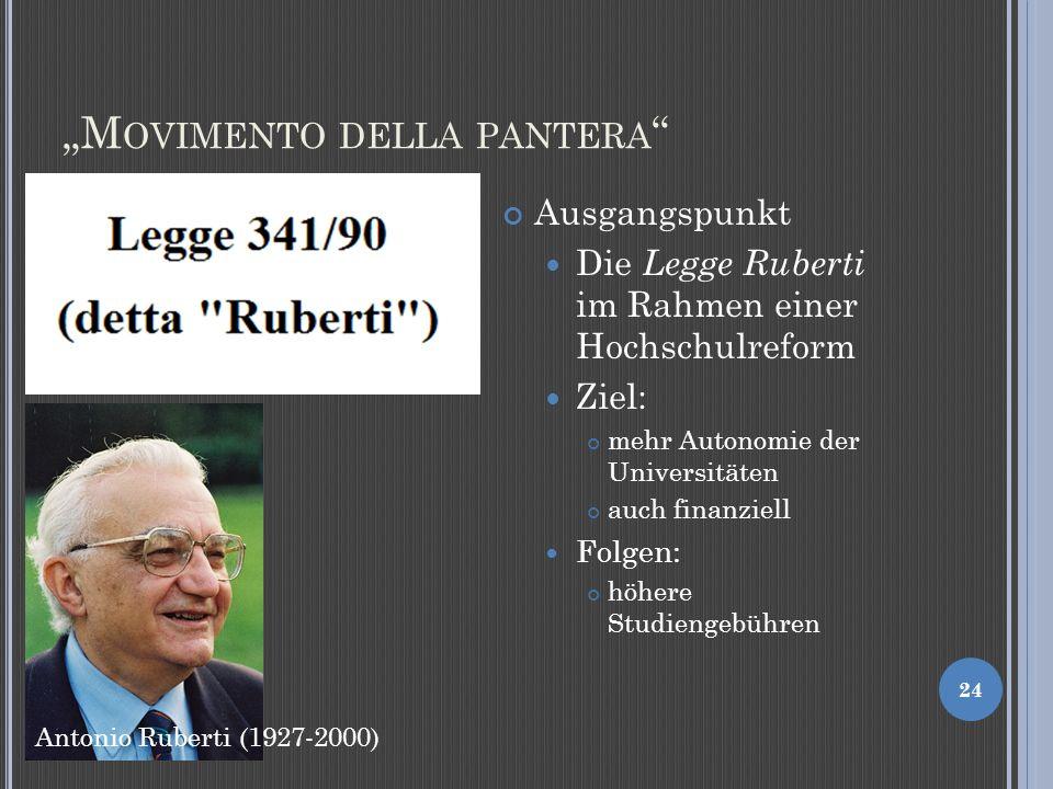 M OVIMENTO DELLA PANTERA 24 Ausgangspunkt Die Legge Ruberti im Rahmen einer Hochschulreform Ziel: mehr Autonomie der Universitäten auch finanziell Folgen: höhere Studiengebühren Antonio Ruberti (1927-2000)