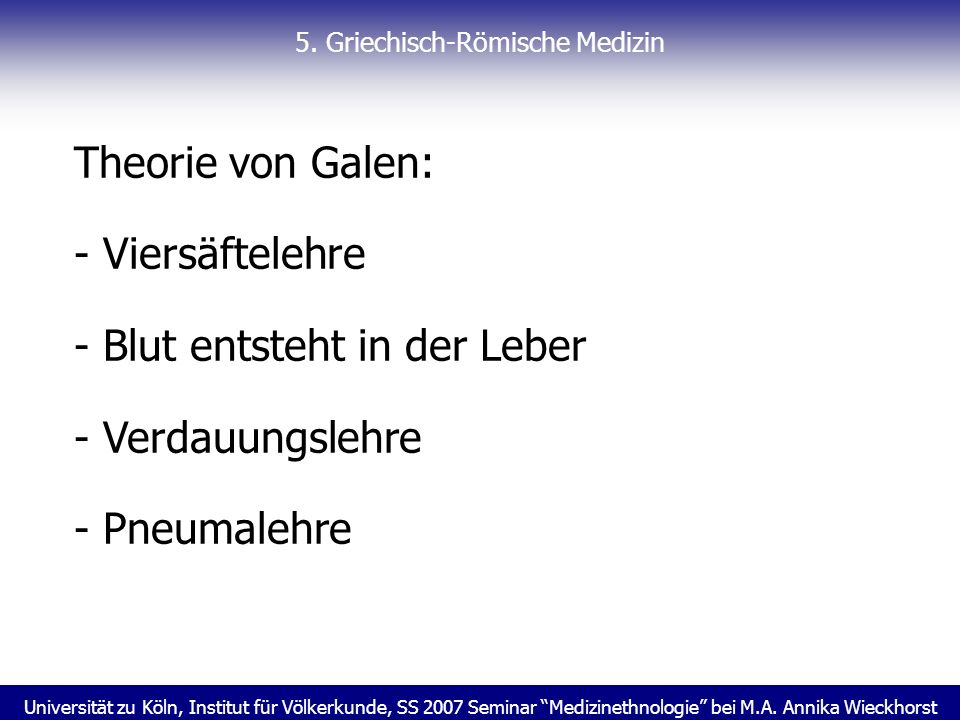 Universität zu Köln, Institut für Völkerkunde, SS 2007 Seminar Medizinethnologie bei M.A. Annika Wieckhorst 5. Griechisch-Römische Medizin Theorie von