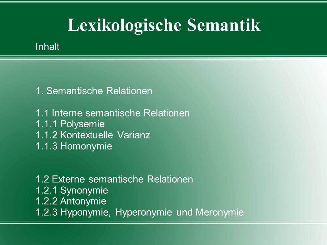 Lexikologische Semantik Inhalt 1. Semantische Relationen 1.1 Interne semantische Relationen 1.1.1 Polysemie 1.1.2 Kontextuelle Varianz 1.1.3 Homonymie