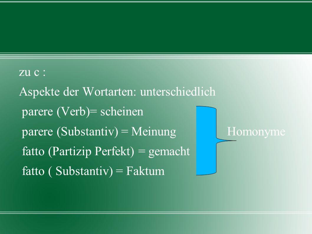 zu c : Aspekte der Wortarten: unterschiedlich parere (Verb)= scheinen parere (Substantiv) = Meinung Homonyme fatto (Partizip Perfekt) = gemacht fatto