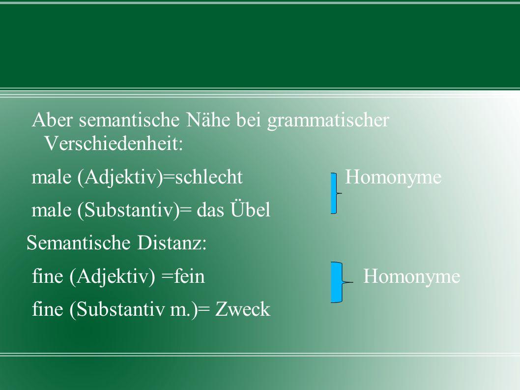 Aber semantische Nähe bei grammatischer Verschiedenheit: male (Adjektiv)=schlecht Homonyme male (Substantiv)= das Übel Semantische Distanz: fine (Adje