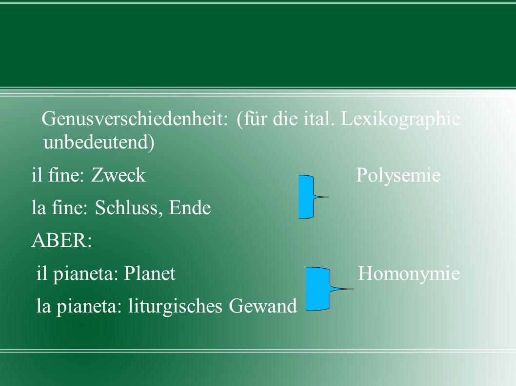 Genusverschiedenheit: (für die ital. Lexikographie unbedeutend) il fine: Zweck Polysemie la fine: Schluss, Ende ABER: il pianeta: Planet Homonymie la