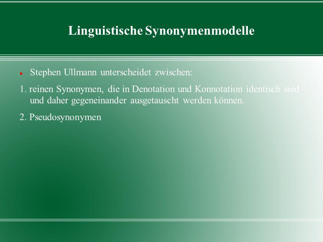 Linguistische Synonymenmodelle Stephen Ullmann unterscheidet zwischen: 1. reinen Synonymen, die in Denotation und Konnotation identisch sind und daher
