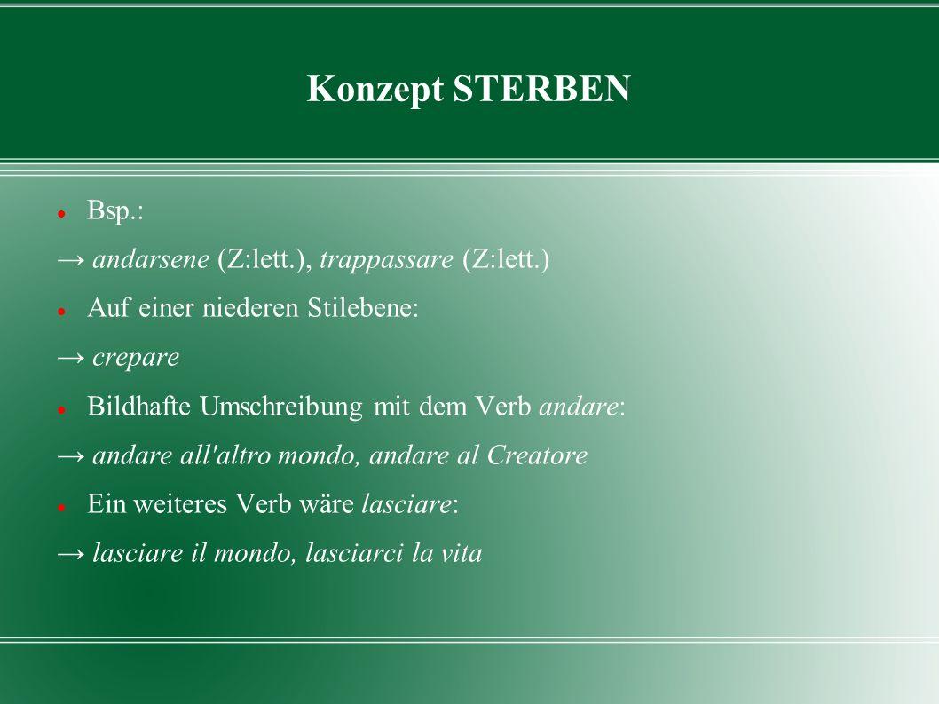Konzept STERBEN Bsp.: andarsene (Z:lett.), trappassare (Z:lett.) Auf einer niederen Stilebene: crepare Bildhafte Umschreibung mit dem Verb andare: and