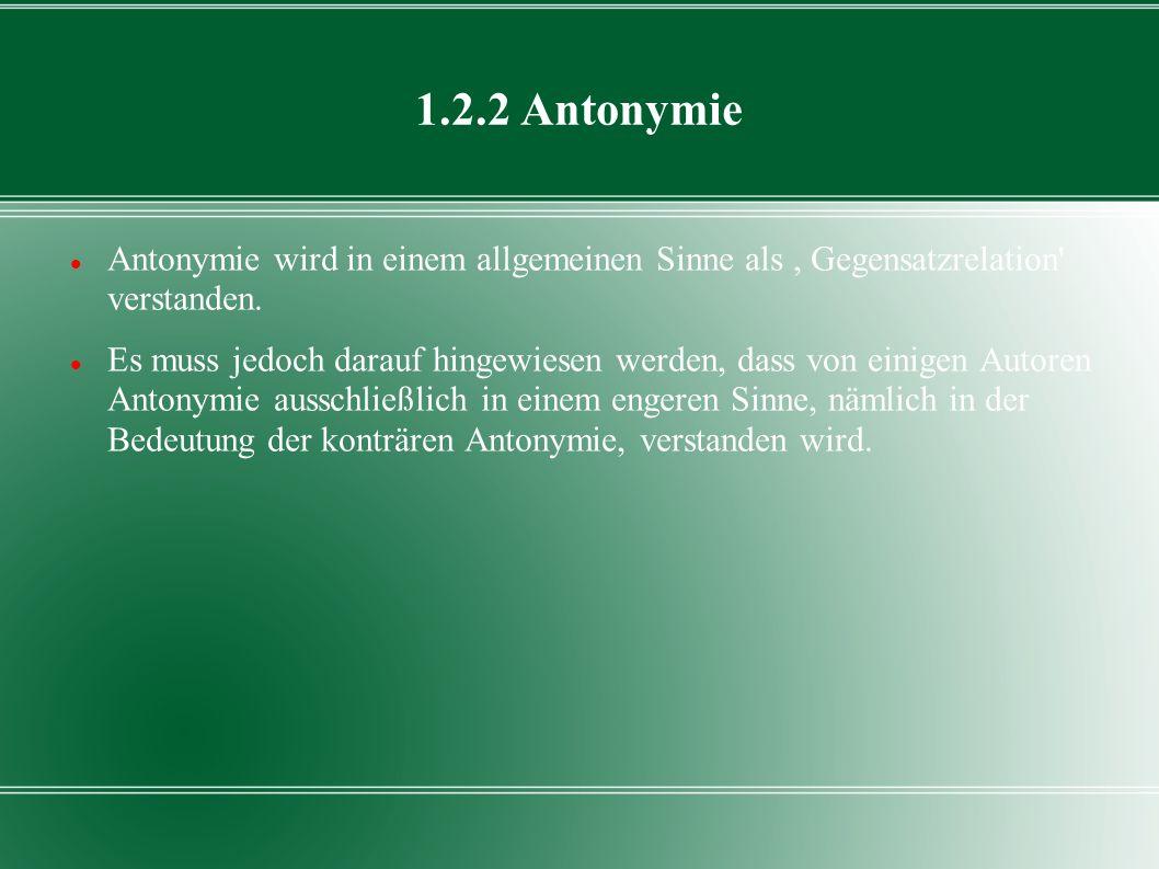 1.2.2 Antonymie Antonymie wird in einem allgemeinen Sinne als, Gegensatzrelation' verstanden. Es muss jedoch darauf hingewiesen werden, dass von einig
