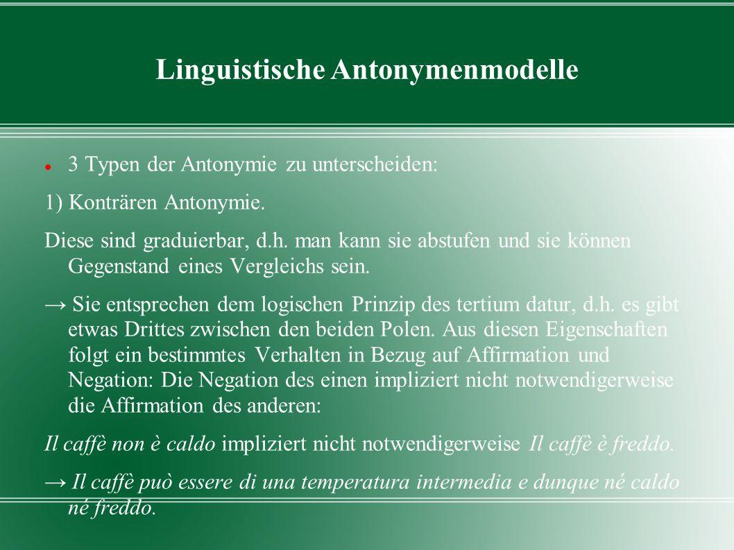 Linguistische Antonymenmodelle 3 Typen der Antonymie zu unterscheiden: 1) Konträren Antonymie. Diese sind graduierbar, d.h. man kann sie abstufen und