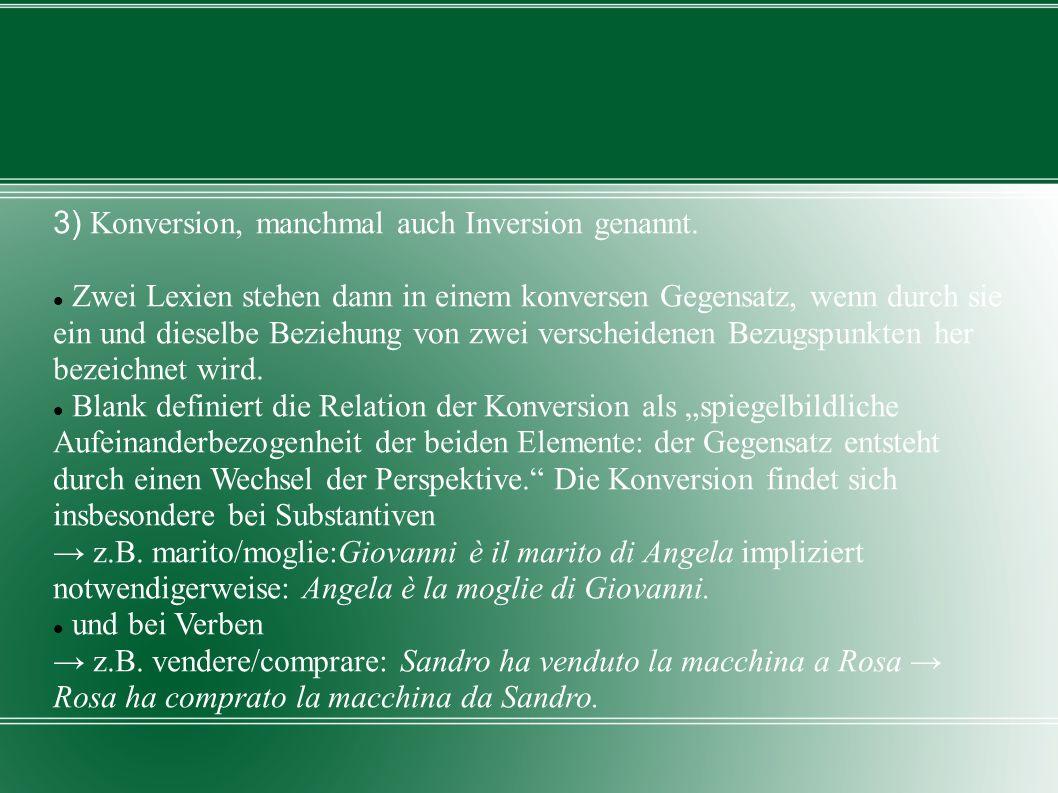 3) Konversion, manchmal auch Inversion genannt. Zwei Lexien stehen dann in einem konversen Gegensatz, wenn durch sie ein und dieselbe Beziehung von zw