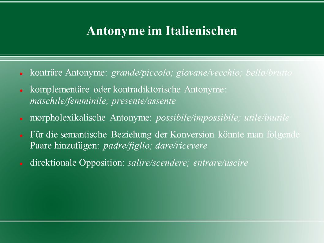 Antonyme im Italienischen konträre Antonyme: grande/piccolo; giovane/vecchio; bello/brutto komplementäre oder kontradiktorische Antonyme: maschile/fem