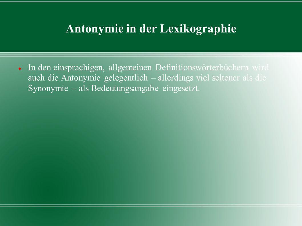 Antonymie in der Lexikographie In den einsprachigen, allgemeinen Definitionswörterbüchern wird auch die Antonymie gelegentlich – allerdings viel selte