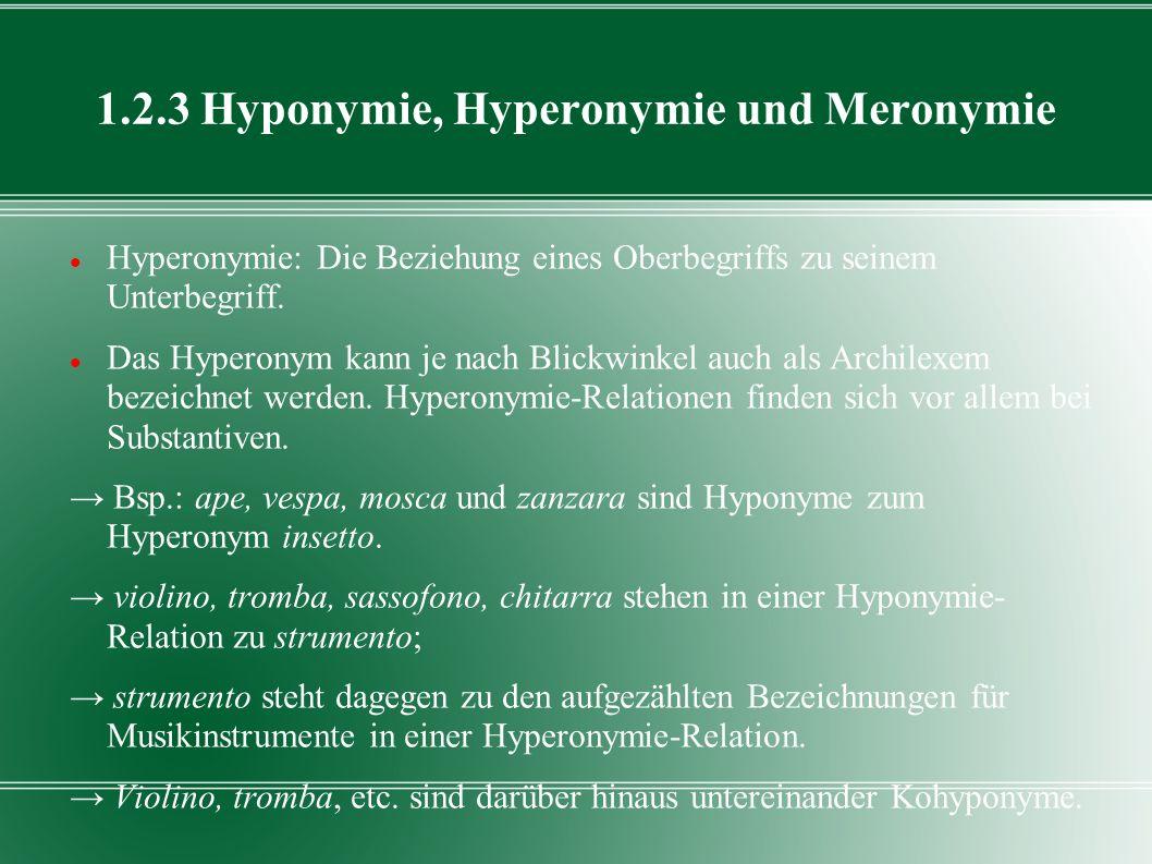 1.2.3 Hyponymie, Hyperonymie und Meronymie Hyperonymie: Die Beziehung eines Oberbegriffs zu seinem Unterbegriff. Das Hyperonym kann je nach Blickwinke