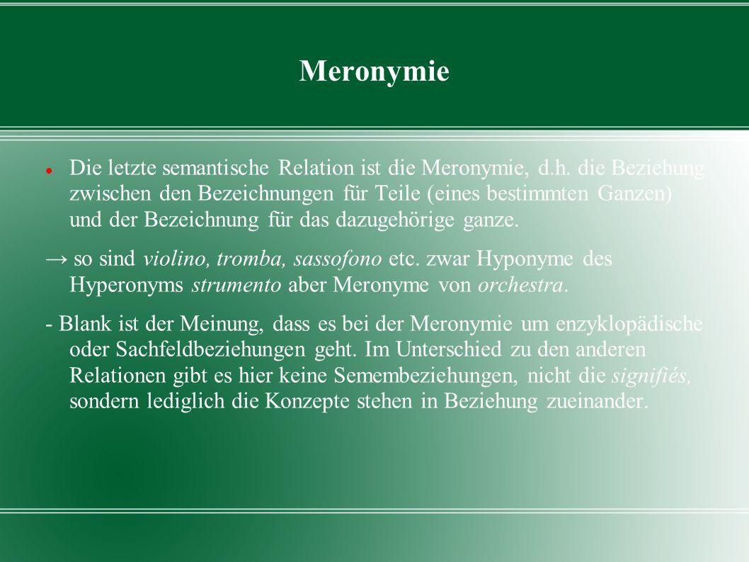 Meronymie Die letzte semantische Relation ist die Meronymie, d.h. die Beziehung zwischen den Bezeichnungen für Teile (eines bestimmten Ganzen) und der
