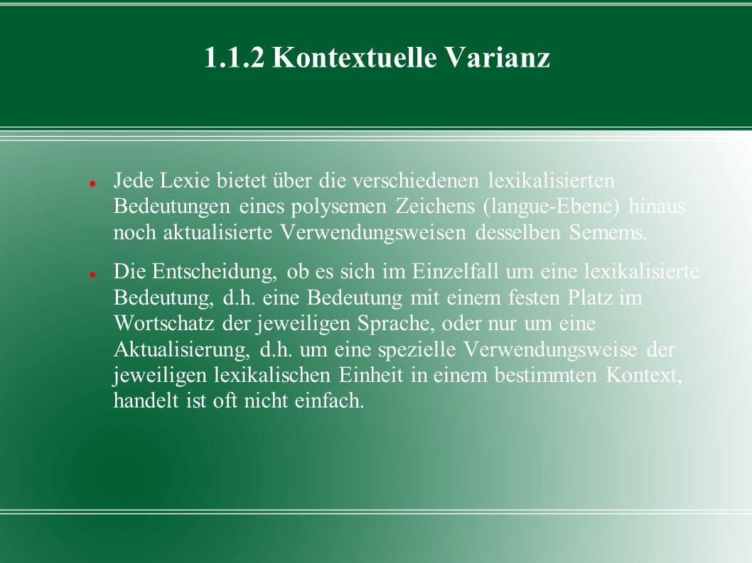 1.1.2 Kontextuelle Varianz Jede Lexie bietet über die verschiedenen lexikalisierten Bedeutungen eines polysemen Zeichens (langue-Ebene) hinaus noch ak