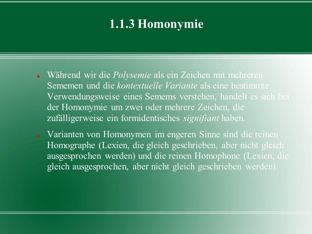 1.1.3 Homonymie Während wir die Polysemie als ein Zeichen mit mehreren Sememen und die kontextuelle Variante als eine bestimmte Verwendungsweise eines