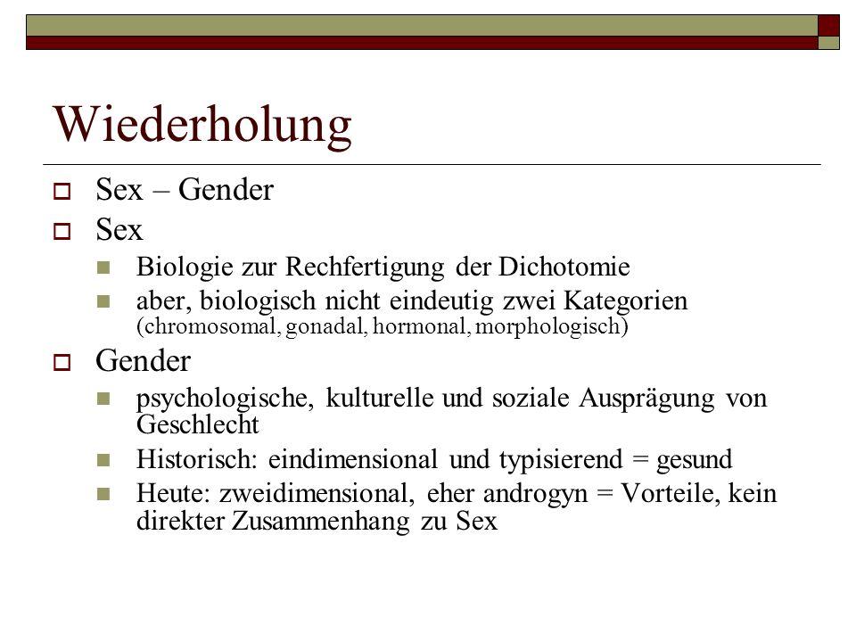 Wiederholung Sex – Gender Sex Biologie zur Rechfertigung der Dichotomie aber, biologisch nicht eindeutig zwei Kategorien (chromosomal, gonadal, hormonal, morphologisch) Gender psychologische, kulturelle und soziale Ausprägung von Geschlecht Historisch: eindimensional und typisierend = gesund Heute: zweidimensional, eher androgyn = Vorteile, kein direkter Zusammenhang zu Sex