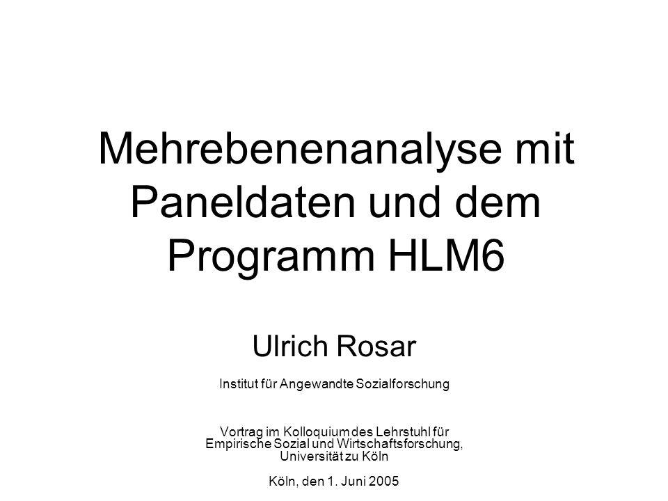 Mehrebenenanalyse mit Paneldaten und dem Programm HLM6 Ulrich Rosar Institut für Angewandte Sozialforschung Vortrag im Kolloquium des Lehrstuhl für Em