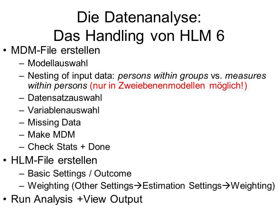Die Datenanalyse: Das Handling von HLM 6 MDM-File erstellen –Modellauswahl –Nesting of input data: persons within groups vs.