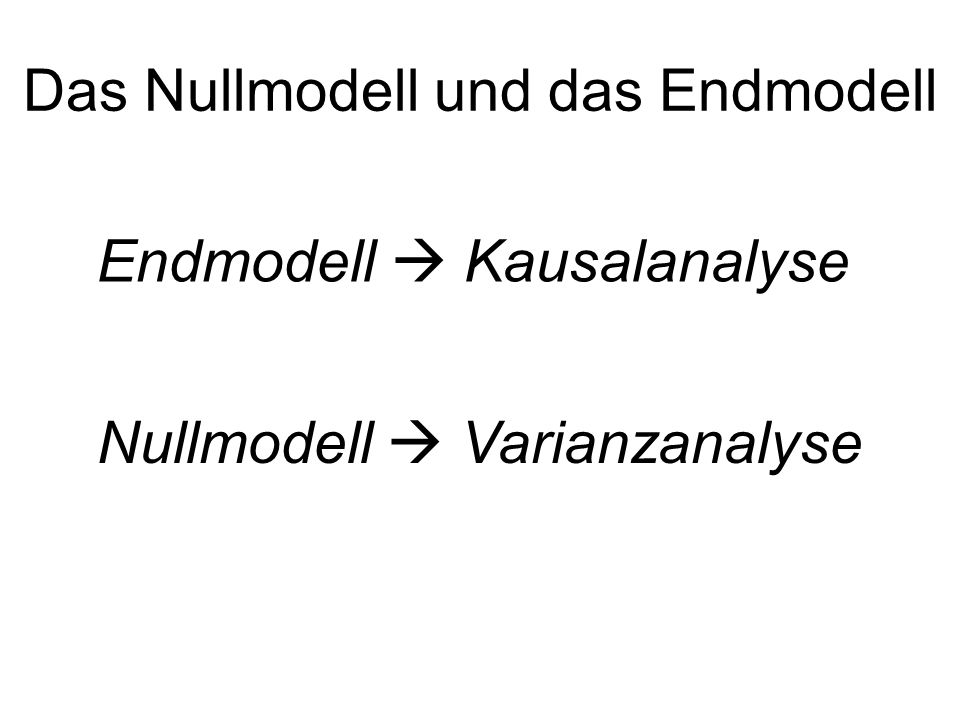 Das Nullmodell und das Endmodell Endmodell Kausalanalyse Nullmodell Varianzanalyse