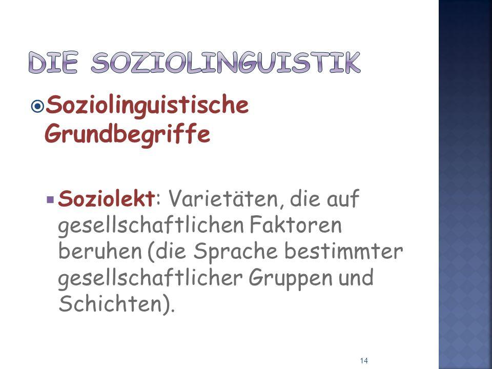 Soziolinguistische Grundbegriffe Soziolekt: Varietäten, die auf gesellschaftlichen Faktoren beruhen (die Sprache bestimmter gesellschaftlicher Gruppen